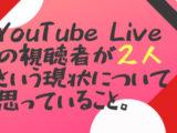 YouTube Liveの視聴者が2人という現状について思っていること。